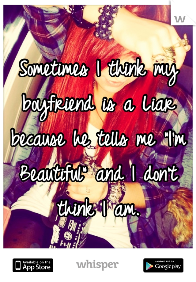 """Sometimes I think my boyfriend is a Liar because he tells me """"I'm Beautiful"""" and I don't think I am."""