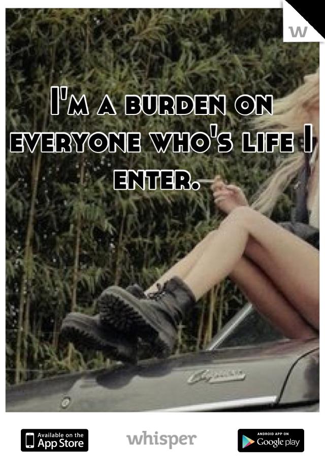 I'm a burden on everyone who's life I enter.