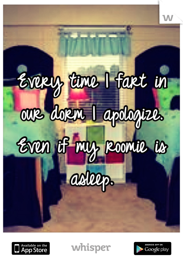 Every time I fart in our dorm I apologize. Even if my roomie is asleep.