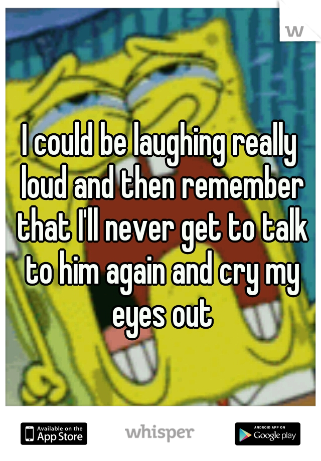 I could be laughing really loud and then remember that I'll never get to talk to him again and cry my eyes out