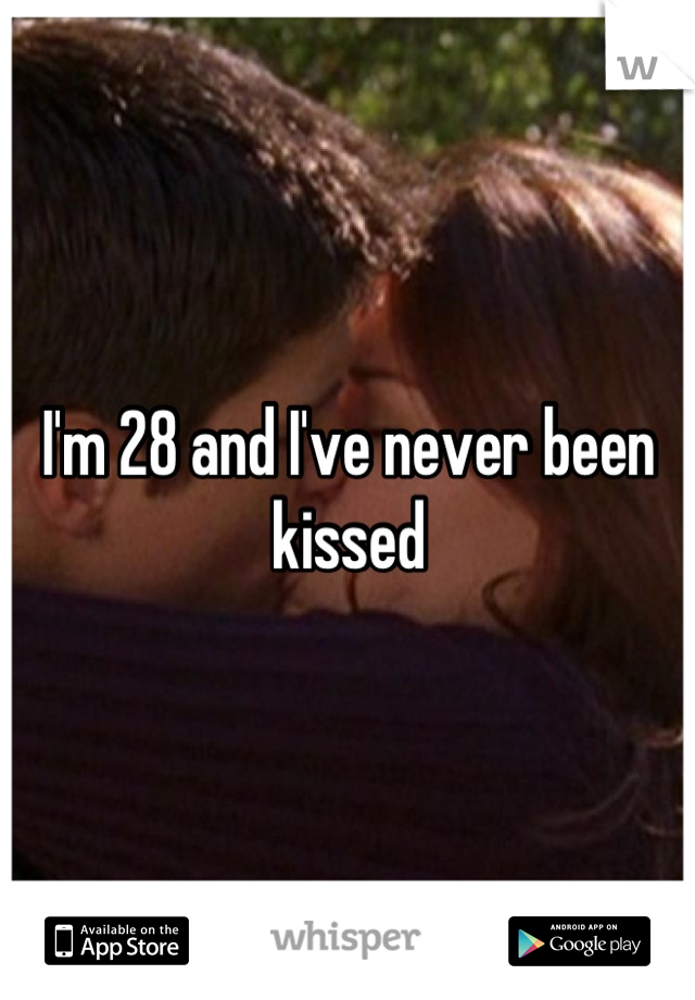 I'm 28 and I've never been kissed
