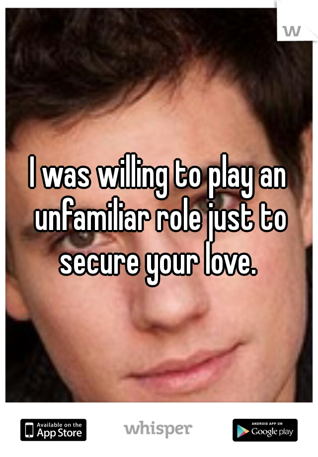 I was willing to play an unfamiliar role just to secure your love.