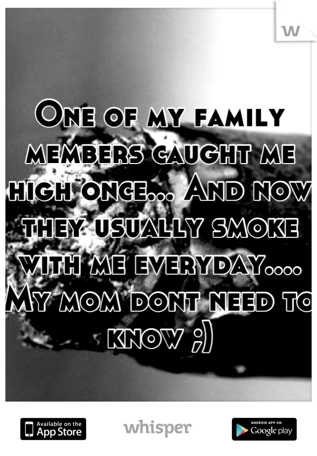 One of my family members caught me high once... And now they usually smoke with me everyday.... My mom dont need to know ;)