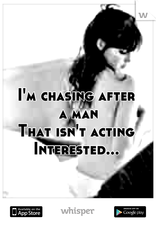 I'm chasing after   a man That isn't acting Interested...