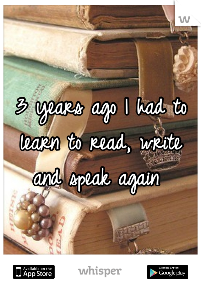 3 years ago I had to learn to read, write and speak again