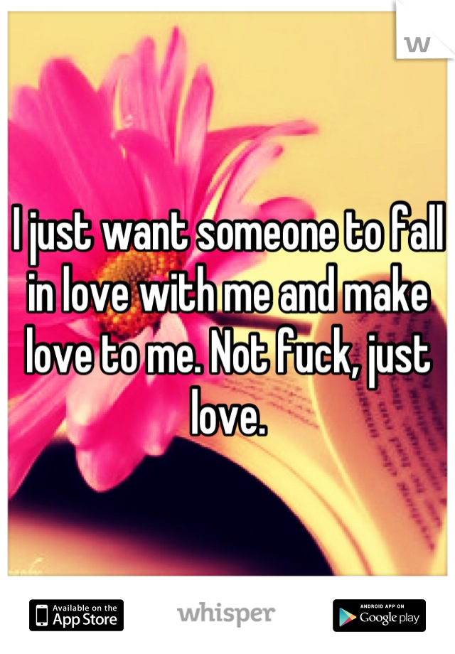 I just want someone to fall in love with me and make love to me. Not fuck, just love.