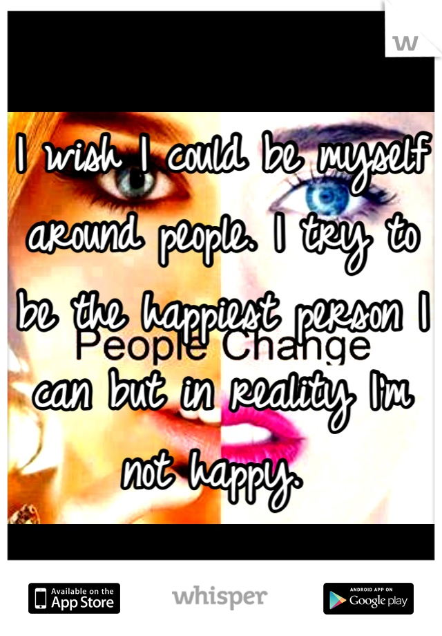 I wish I could be myself around people. I try to be the happiest person I can but in reality I'm not happy.