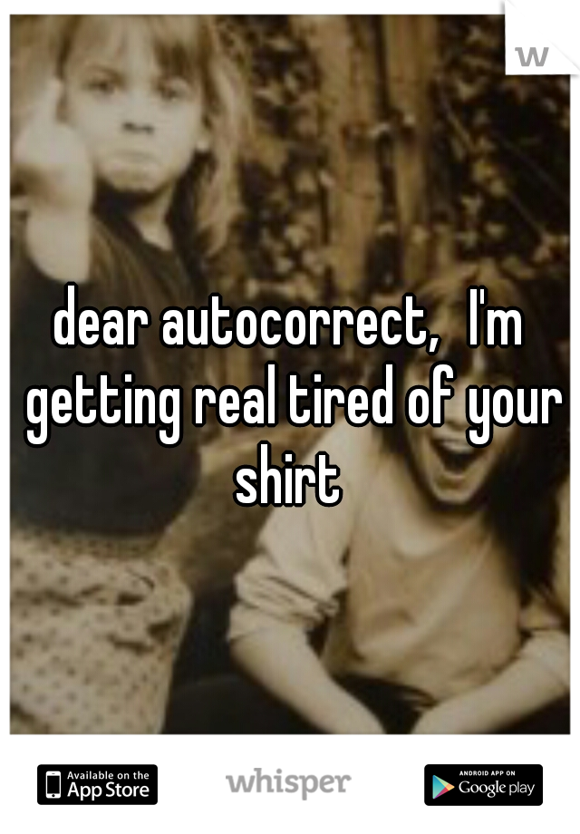 dear autocorrect, I'm getting real tired of your shirt
