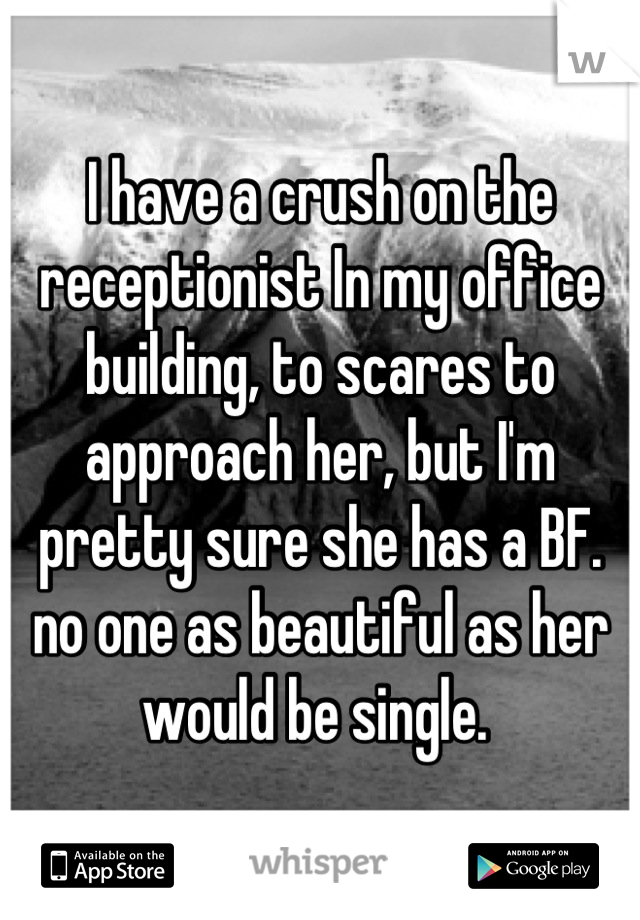 I have a crush on the receptionist In my office building, to scares to approach her, but I'm pretty sure she has a BF. no one as beautiful as her would be single.