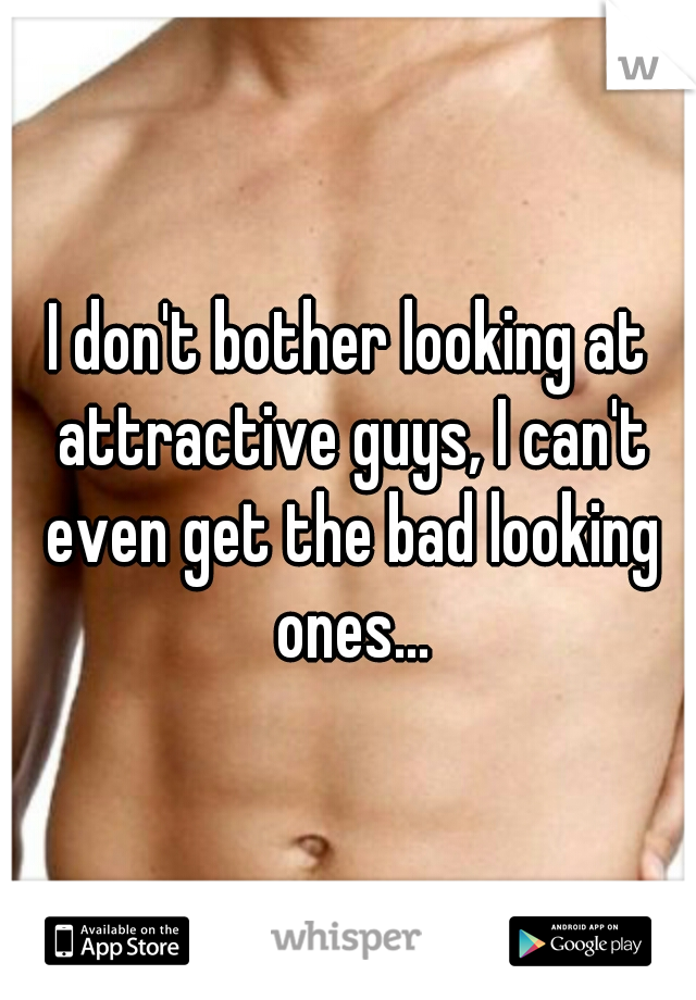 I don't bother looking at attractive guys, I can't even get the bad looking ones...