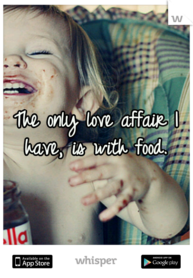 The only love affair I have, is with food.
