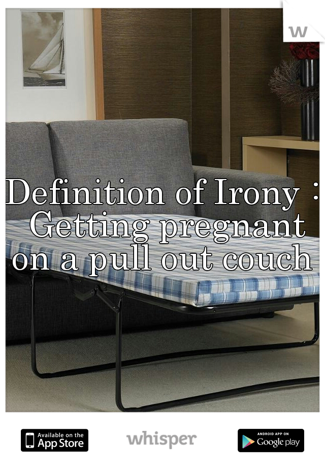 Definition of Irony : Getting pregnant on a pull out couch .