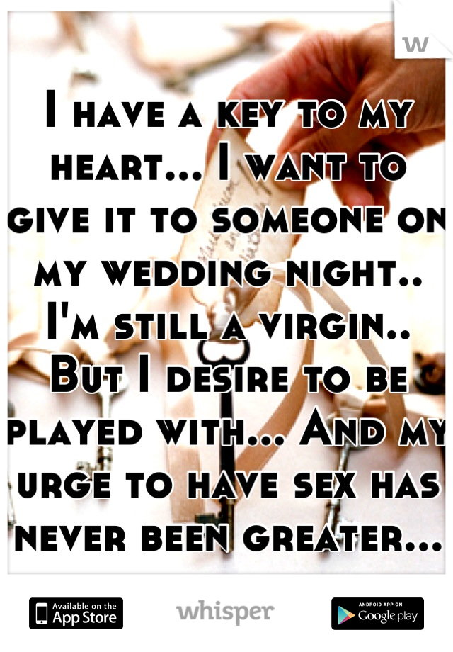 I have a key to my heart... I want to give it to someone on my wedding night.. I'm still a virgin.. But I desire to be played with... And my urge to have sex has never been greater...