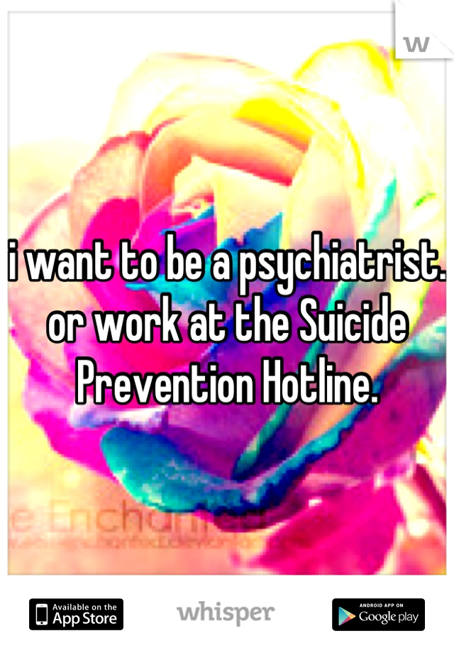 i want to be a psychiatrist. or work at the Suicide Prevention Hotline.