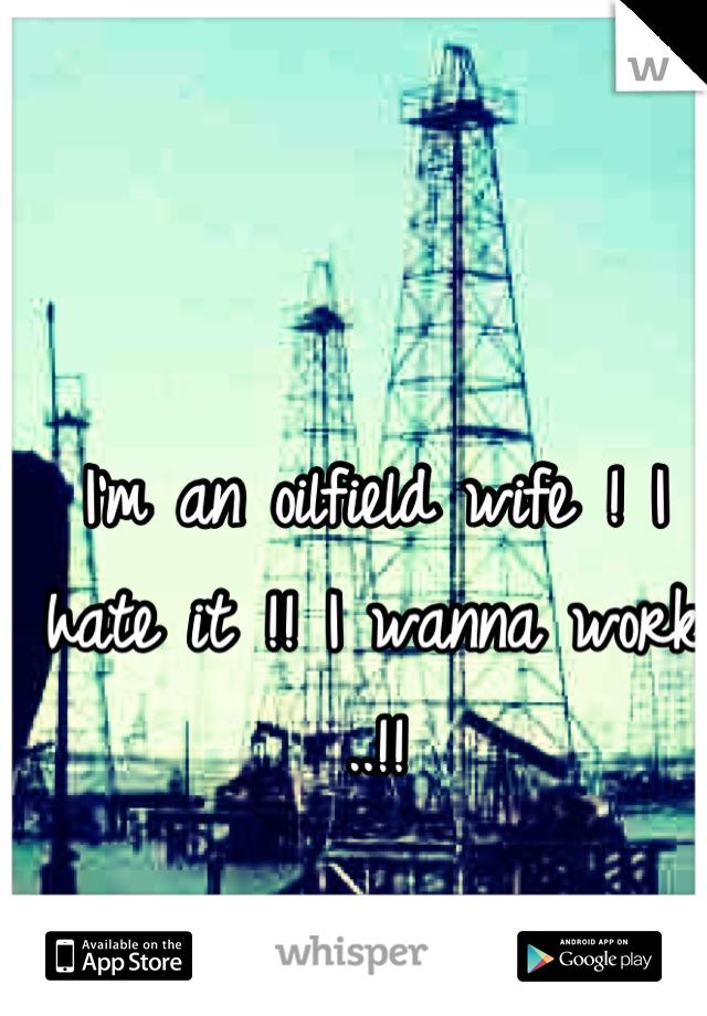 I'm an oilfield wife ! I hate it !! I wanna work ..!!