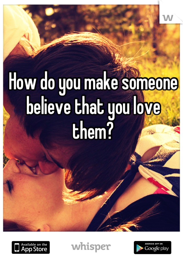How do you make someone believe that you love them?