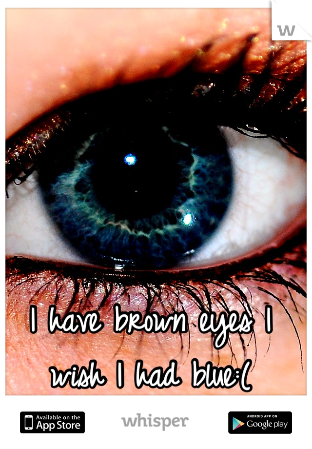 I have brown eyes I wish I had blue:(