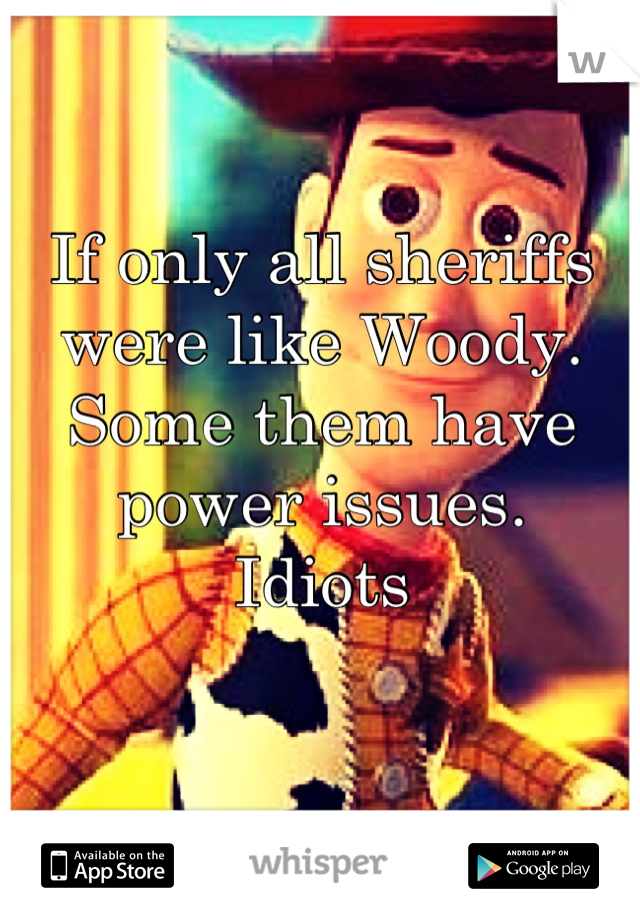 If only all sheriffs were like Woody. Some them have power issues.  Idiots