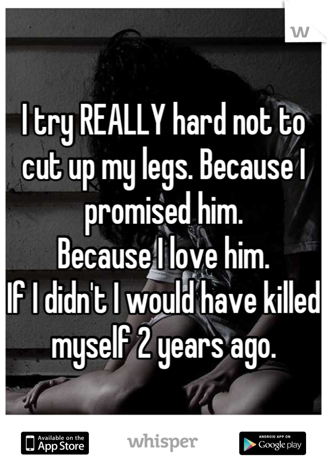 I try REALLY hard not to cut up my legs. Because I promised him.  Because I love him. If I didn't I would have killed myself 2 years ago.