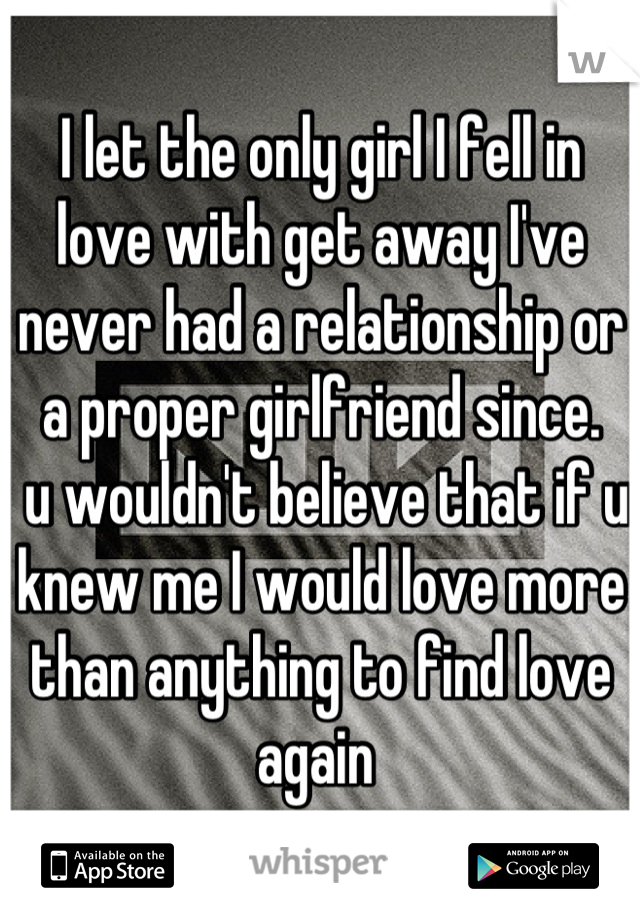 I let the only girl I fell in love with get away I've never had a relationship or a proper girlfriend since.  u wouldn't believe that if u knew me I would love more than anything to find love again