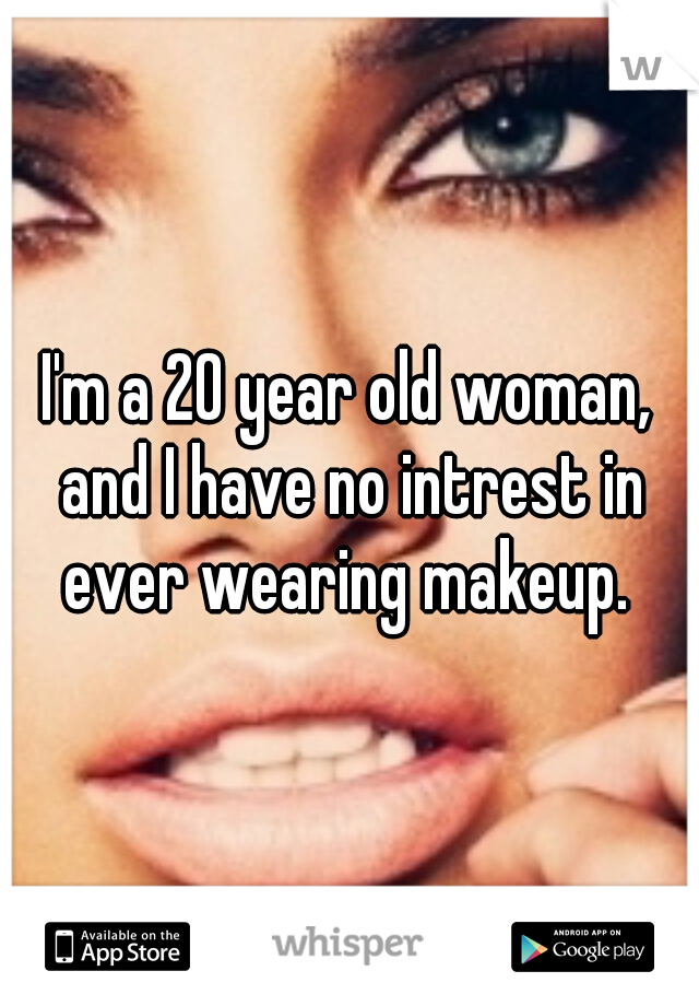 I'm a 20 year old woman, and I have no intrest in ever wearing makeup.