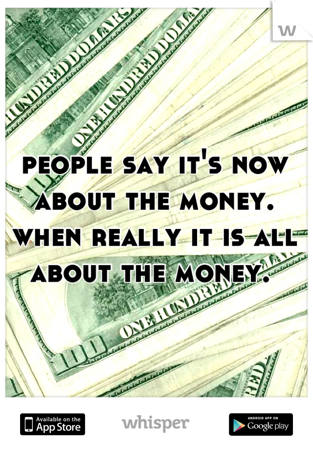 people say it's now about the money. when really it is all about the money.