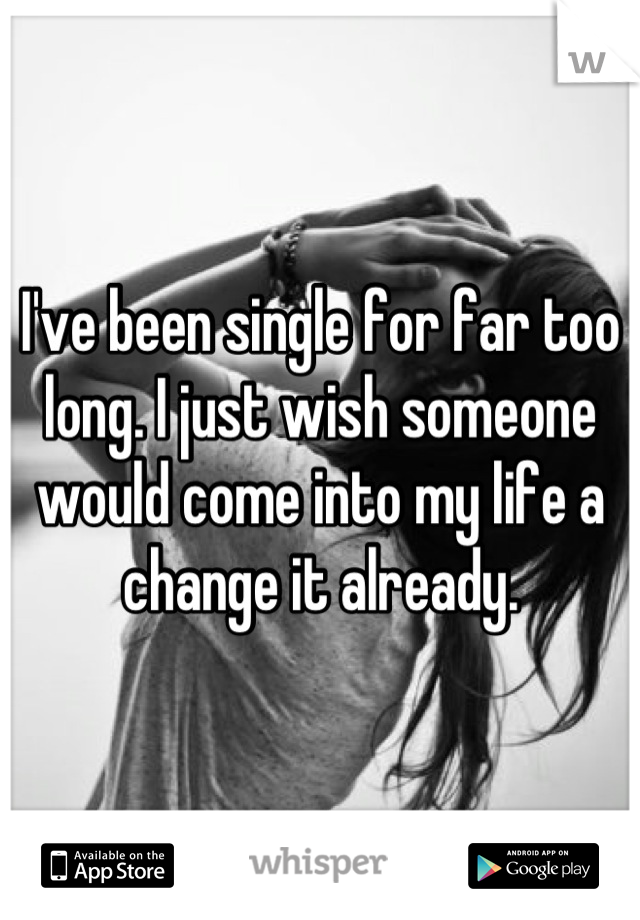 I've been single for far too long. I just wish someone would come into my life a change it already.