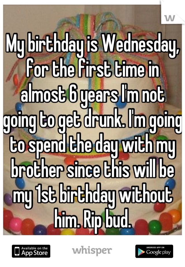 My birthday is Wednesday, for the first time in almost 6 years I'm not going to get drunk. I'm going to spend the day with my brother since this will be my 1st birthday without him. Rip bud.