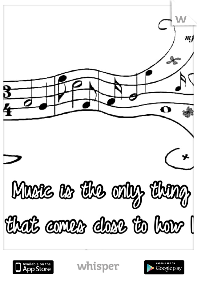 Music is the only thing that comes close to how I feel.