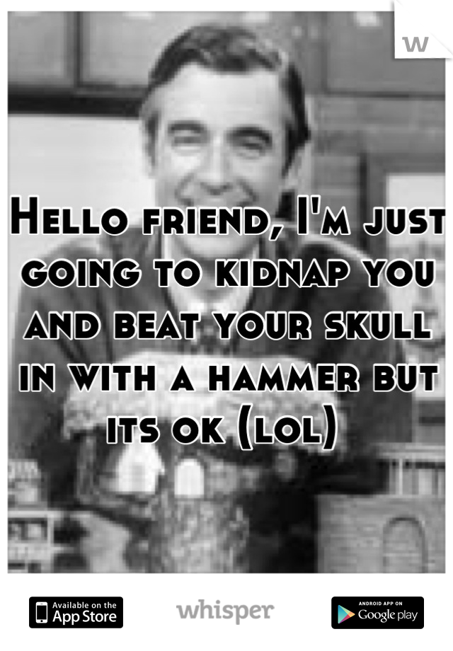 Hello friend, I'm just going to kidnap you and beat your skull in with a hammer but its ok (lol)