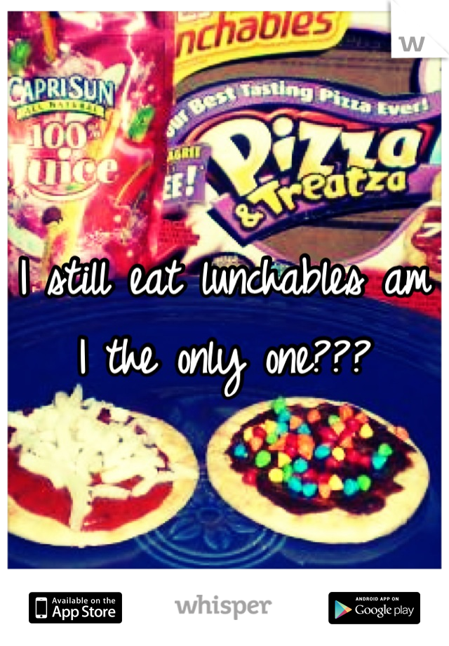 I still eat lunchables am I the only one???