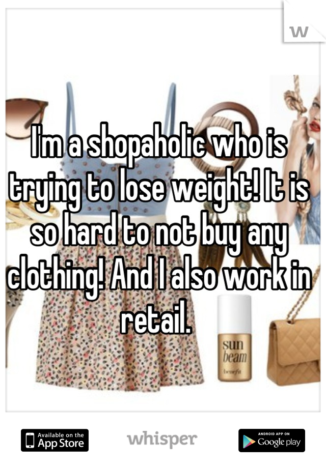 I'm a shopaholic who is trying to lose weight! It is so hard to not buy any clothing! And I also work in retail.