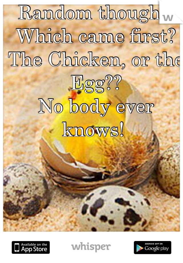 Random thought! Which came first?  The Chicken, or the Egg?? No body ever knows!