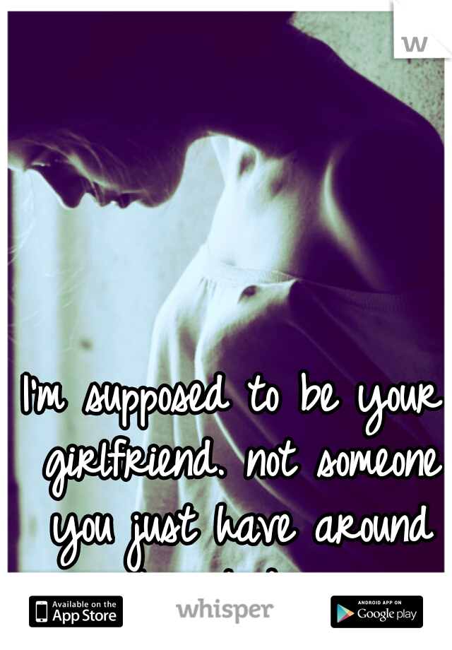 I'm supposed to be your girlfriend. not someone you just have around to put down.