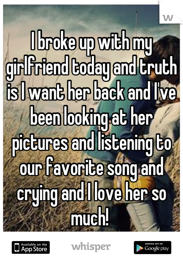 I broke up with my girlfriend today and truth is I want her back and I've been looking at her pictures and listening to our favorite song and crying and I love her so much!