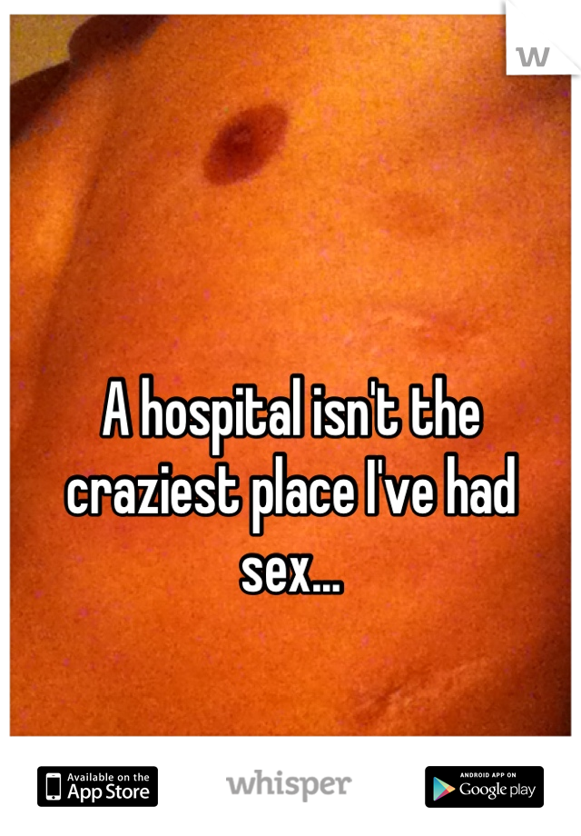 A hospital isn't the craziest place I've had sex...