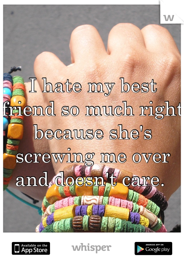I hate my best friend so much right because she's screwing me over and doesn't care.