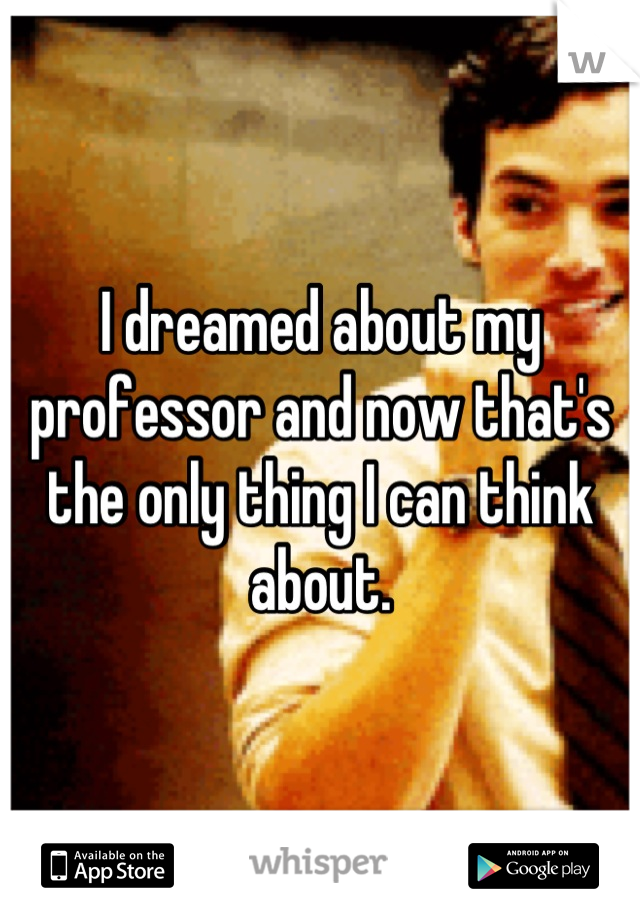 I dreamed about my professor and now that's the only thing I can think about.