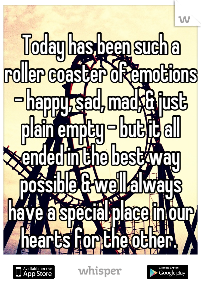 Today has been such a roller coaster of emotions - happy, sad, mad, & just plain empty - but it all ended in the best way possible & we'll always have a special place in our hearts for the other.