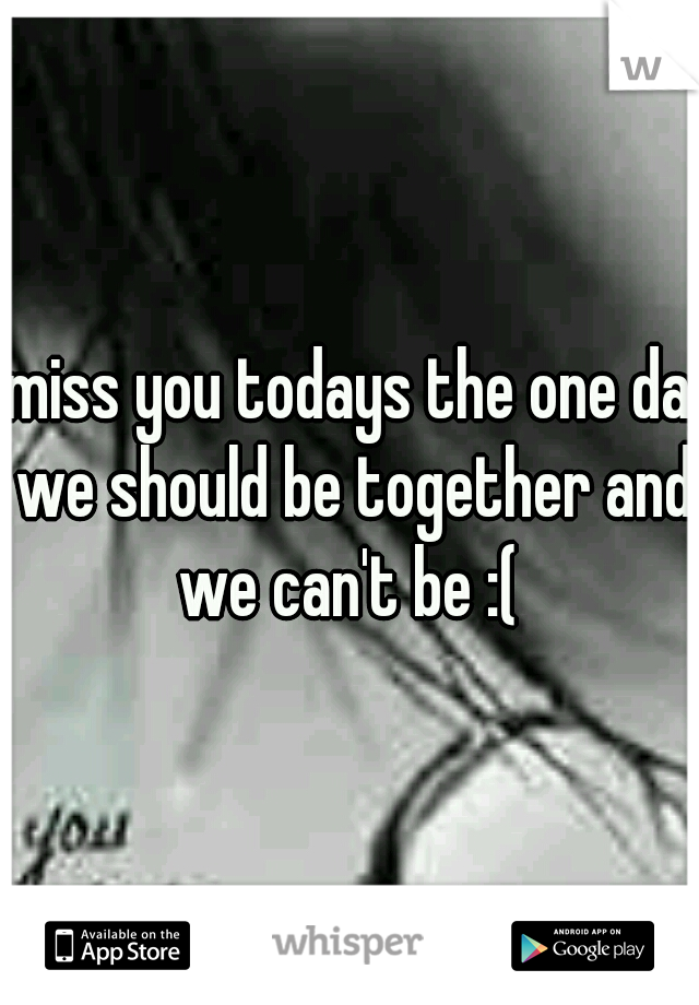 i miss you todays the one day we should be together and we can't be :(