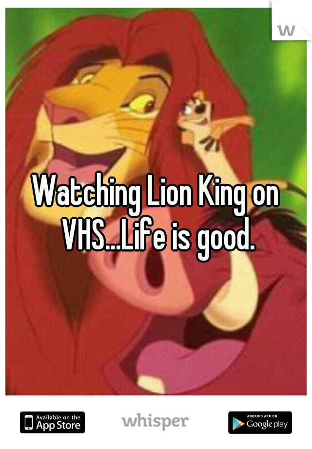Watching Lion King on VHS...Life is good.