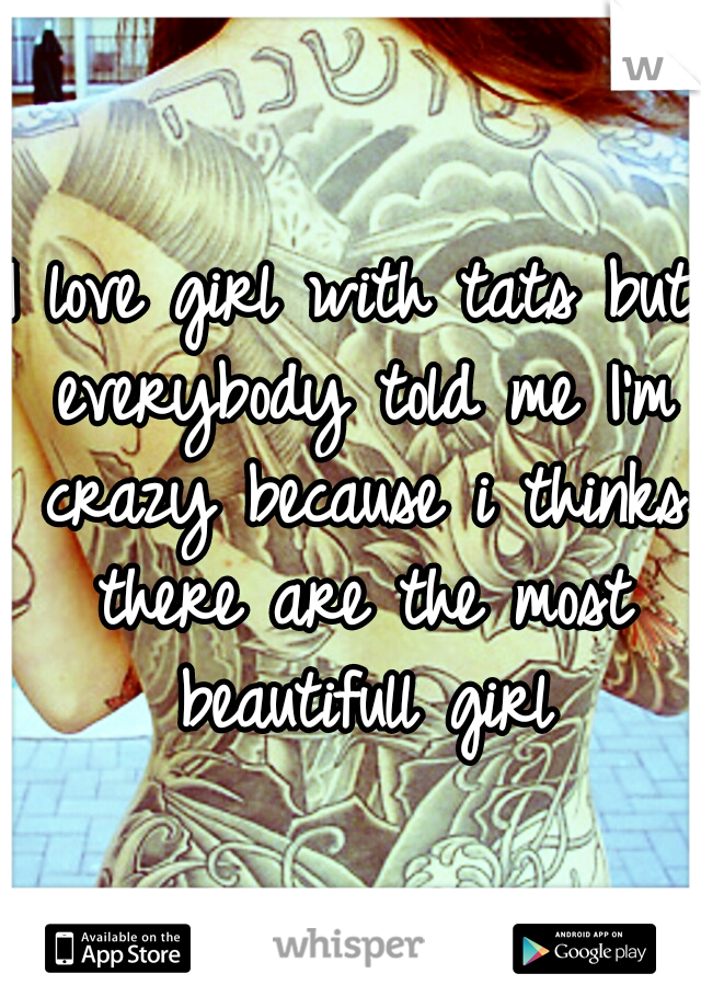 I love girl with tats but everybody told me I'm crazy because i thinks there are the most beautifull girl