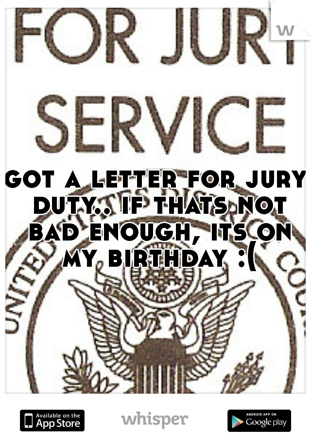 got a letter for jury duty.. if thats not bad enough, its on my birthday :(