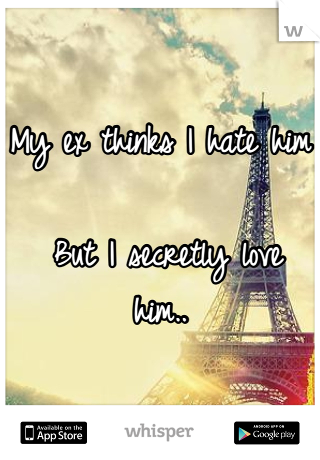 My ex thinks I hate him   But I secretly love him..