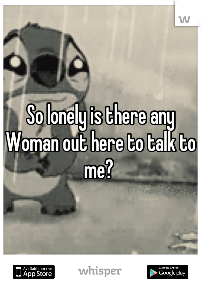 So lonely is there any Woman out here to talk to me?