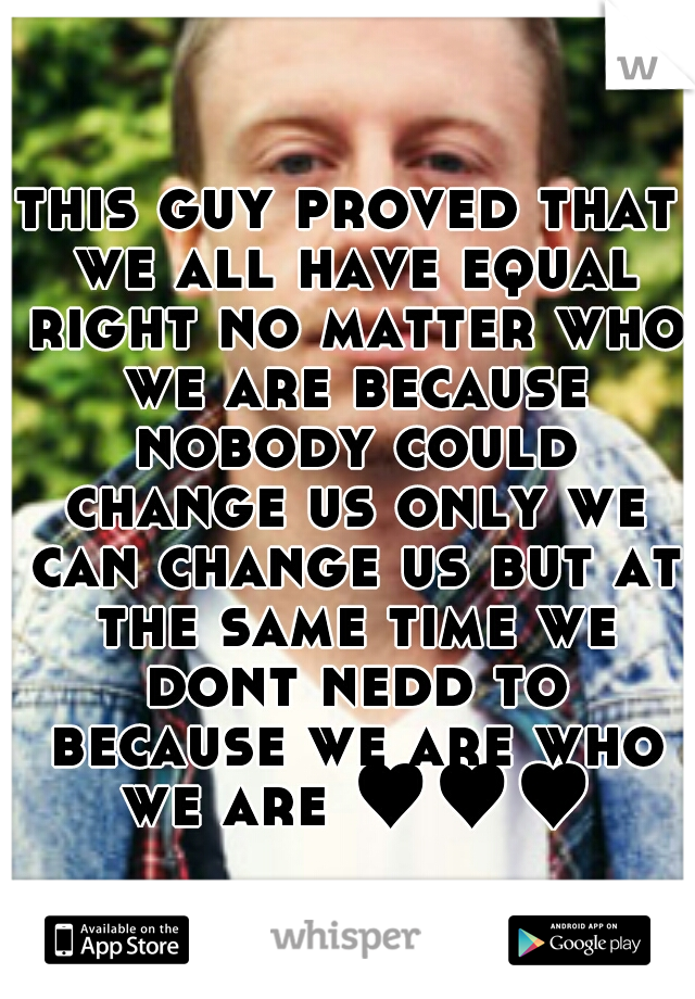 this guy proved that we all have equal right no matter who we are because nobody could change us only we can change us but at the same time we dont nedd to because we are who we are ♥♥♥