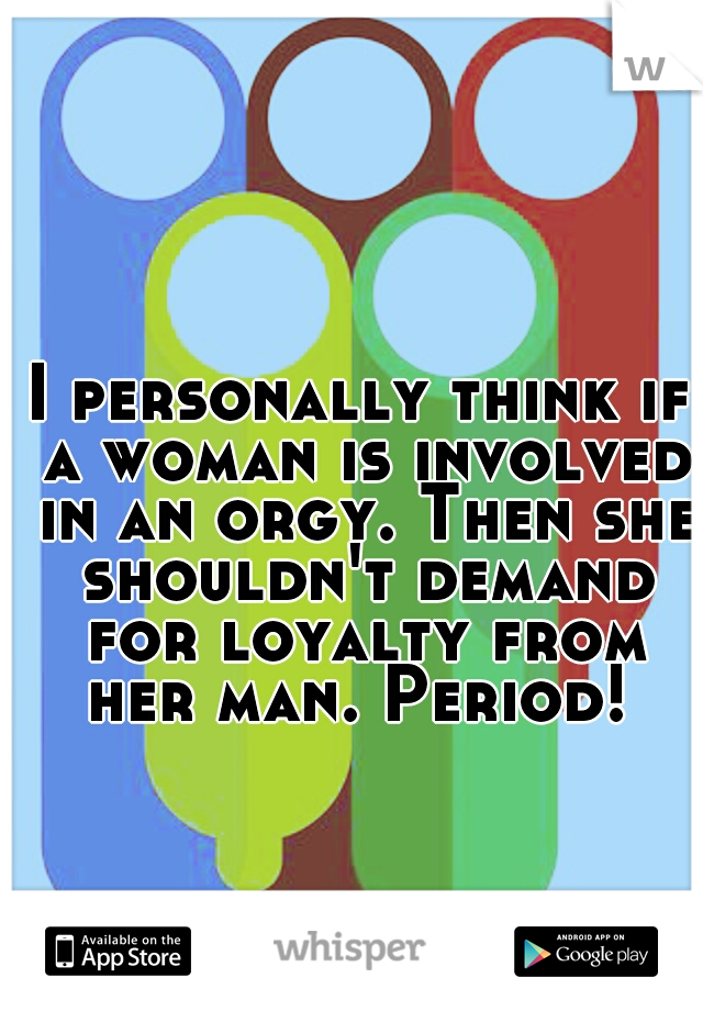I personally think if a woman is involved in an orgy. Then she shouldn't demand for loyalty from her man. Period!