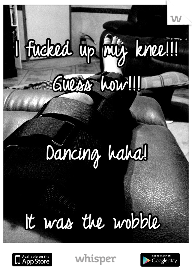 I fucked up my knee!!! Guess how!!!   Dancing haha!   It was the wobble