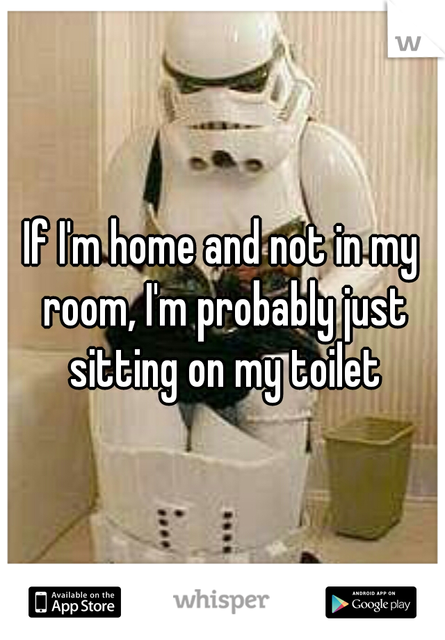 If I'm home and not in my room, I'm probably just sitting on my toilet