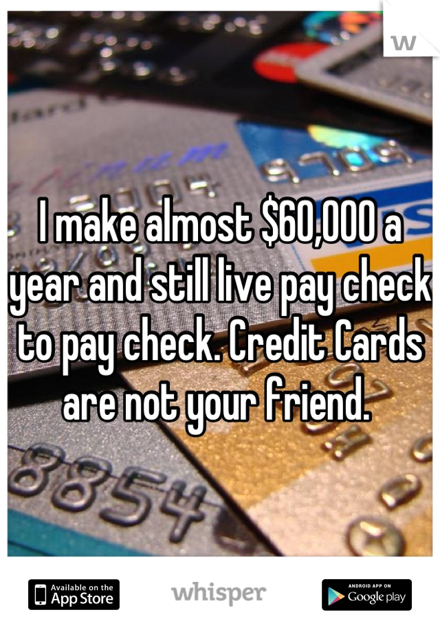 I make almost $60,000 a year and still live pay check to pay check. Credit Cards are not your friend.